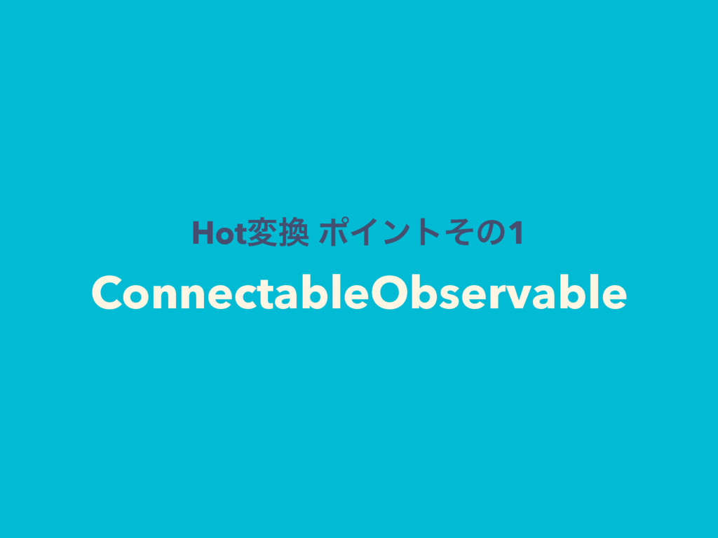 Hotม ϙΠϯτͦͷ1 ConnectableObservable