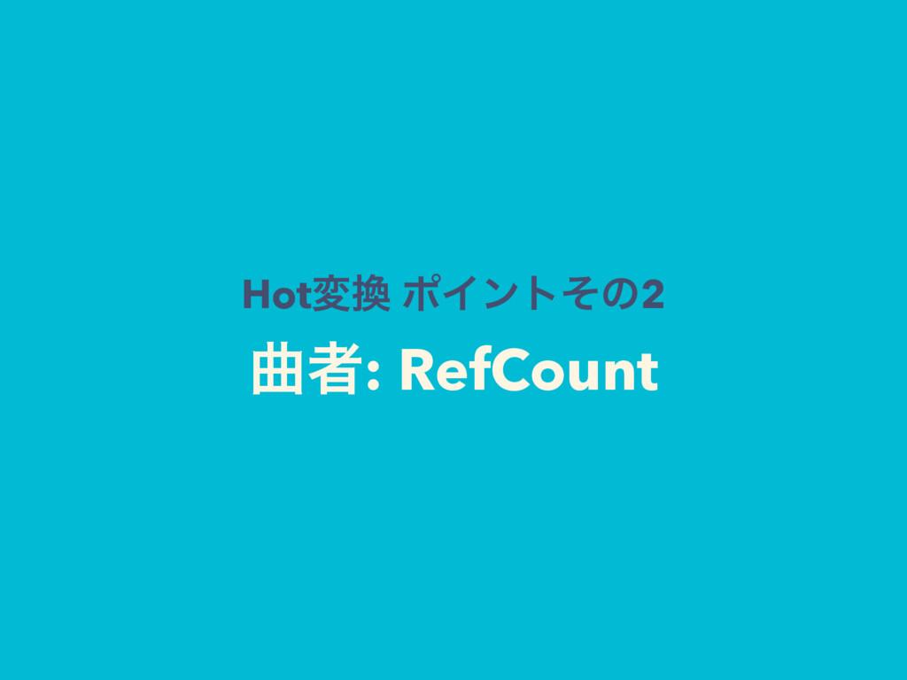 Hotม ϙΠϯτͦͷ2 ۂऀ: RefCount