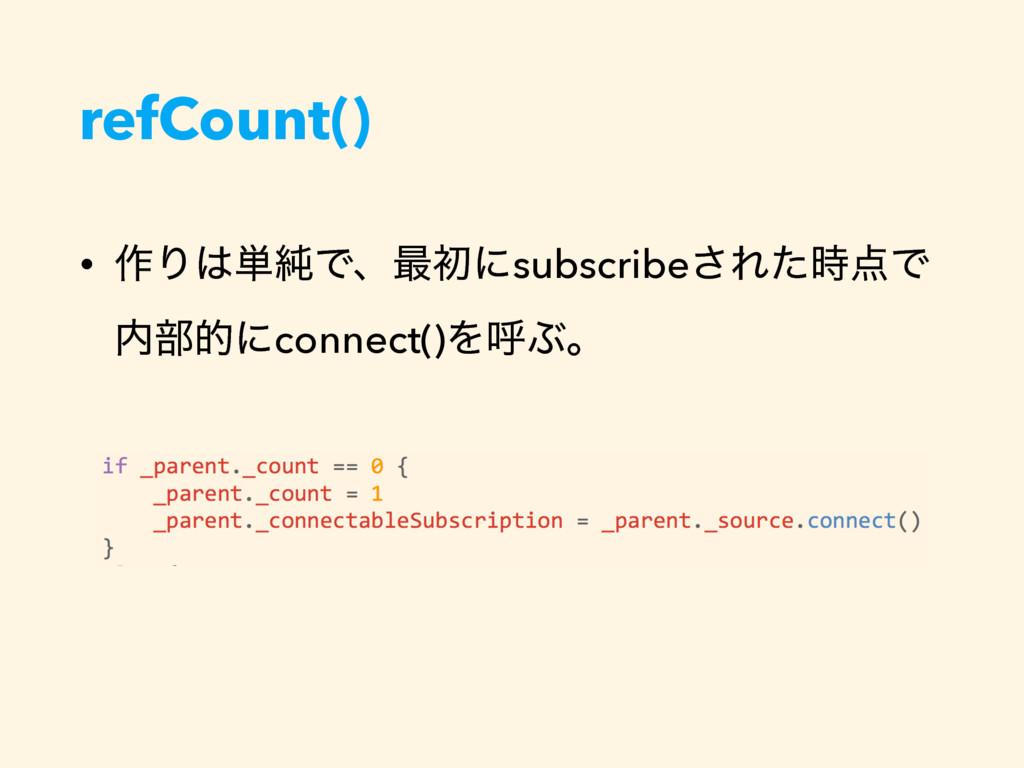 refCount() • ࡞Γ୯७Ͱɺ࠷ॳʹsubscribe͞ΕͨͰ ෦తʹconn...