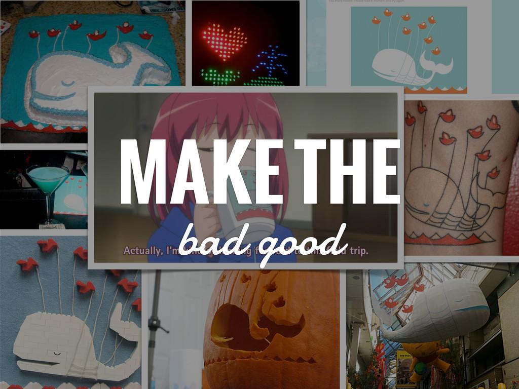 MAKE THE bad good