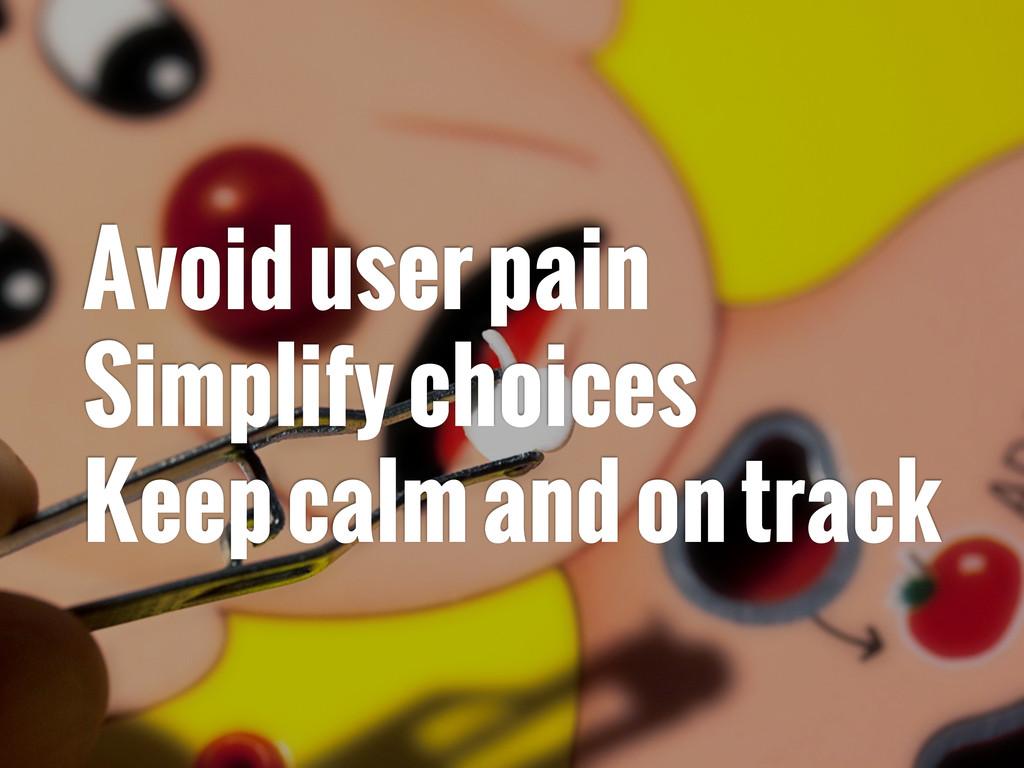 Avoid user pain Simplify choices Keep calm and ...