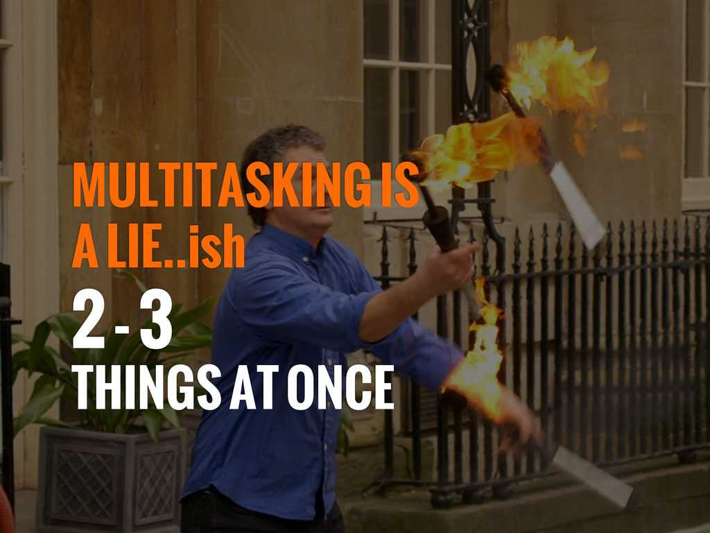 MULTITASKING IS A LIE..ish 2 - 3 THINGS AT ONCE