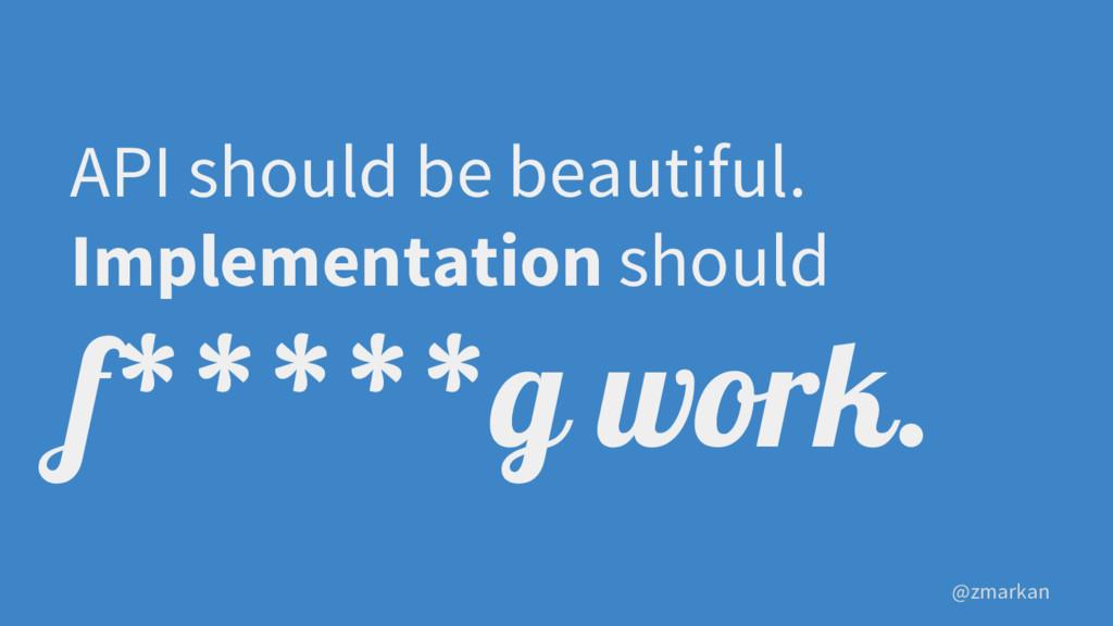 @zmarkan API should be beautiful. Implementatio...