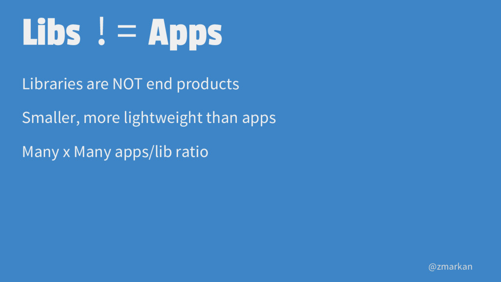@zmarkan Libs != Apps Libraries are NOT end pro...