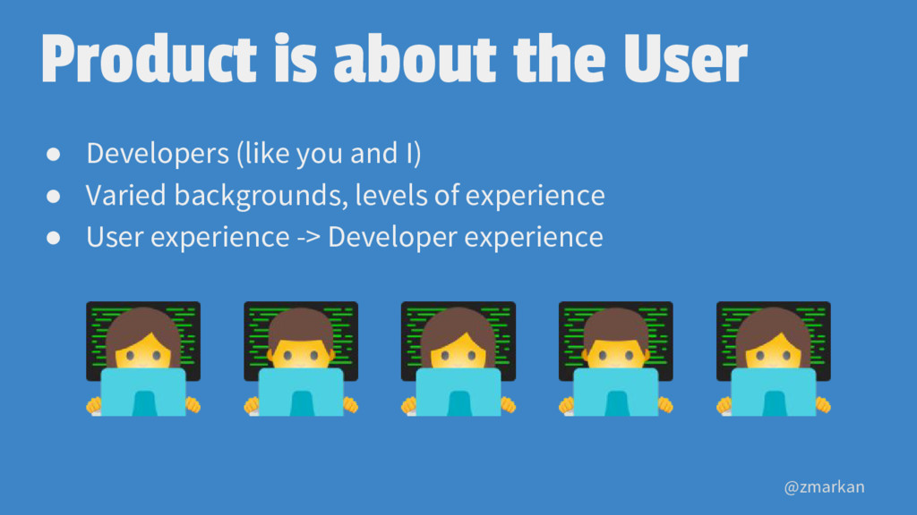@zmarkan Product is about the User ● Developers...