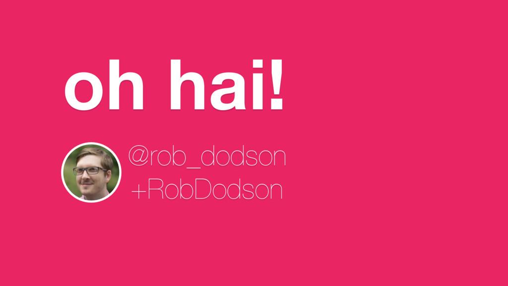 oh hai! @rob_dodson +RobDodson