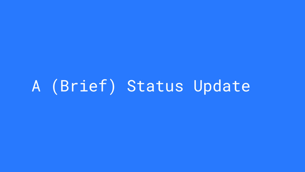 A (Brief) Status Update