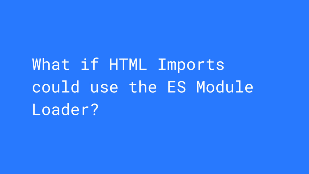 What if HTML Imports could use the ES Module Lo...