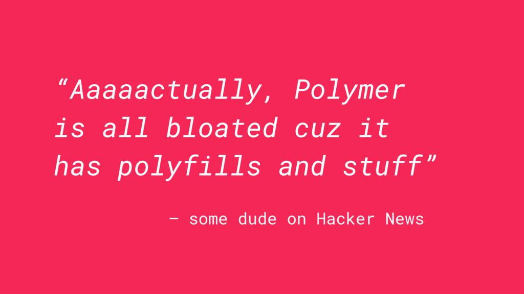 """Aaaaactually, Polymer is all bloated cuz it ha..."