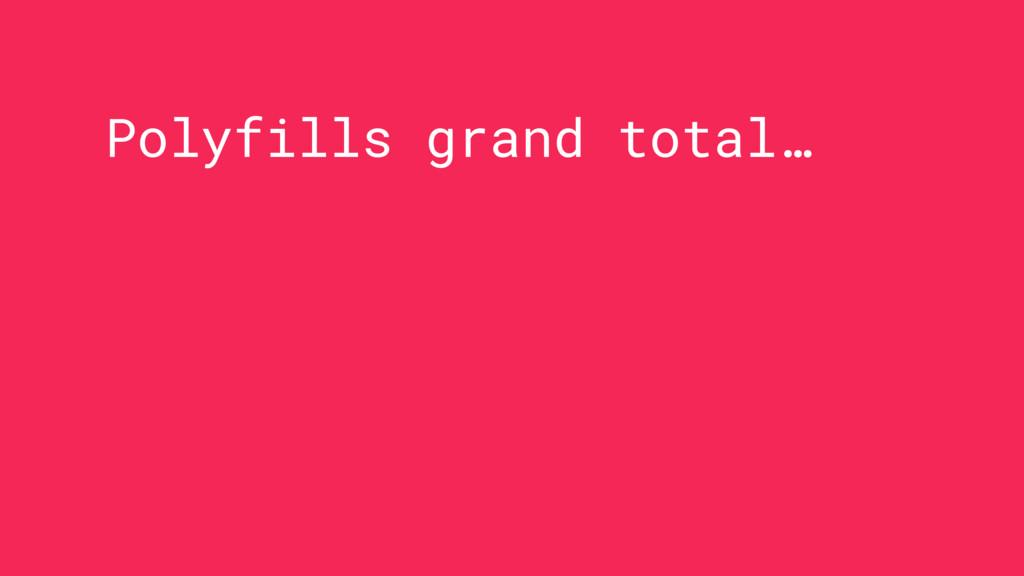 Polyfills grand total…