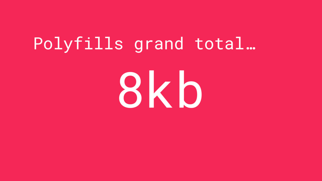 Polyfills grand total… 8kb
