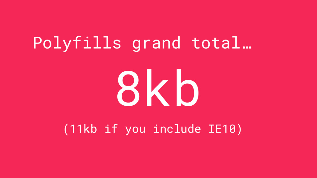 Polyfills grand total… 8kb (11kb if you include...
