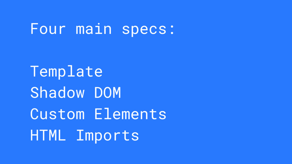 Four main specs: Template Shadow DOM Custom Ele...