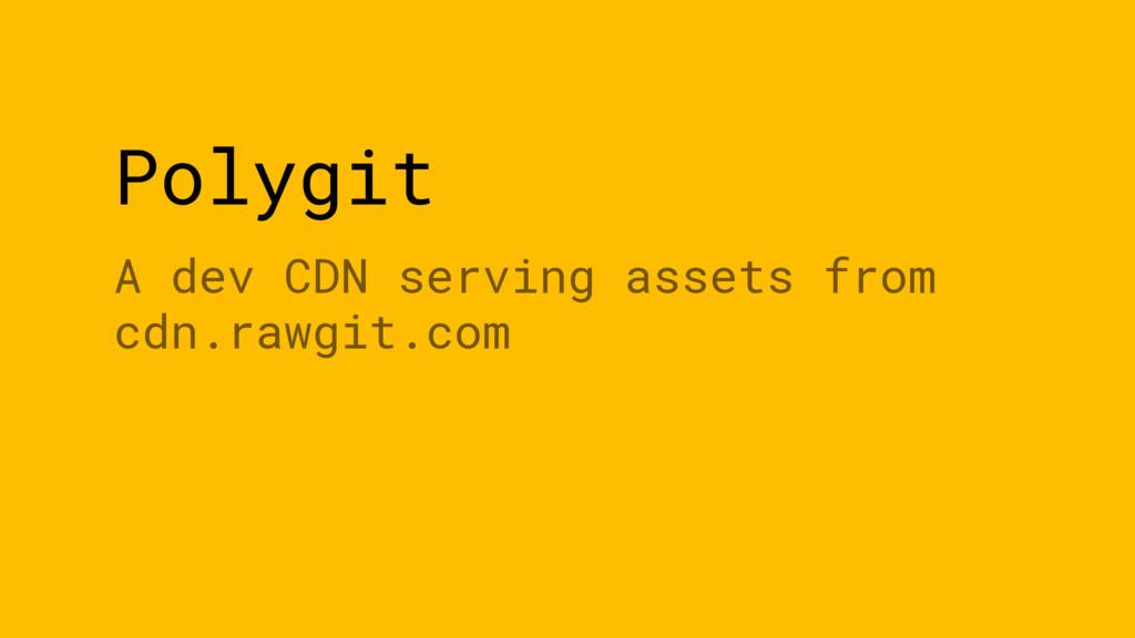 Polygit A dev CDN serving assets from cdn.rawgi...