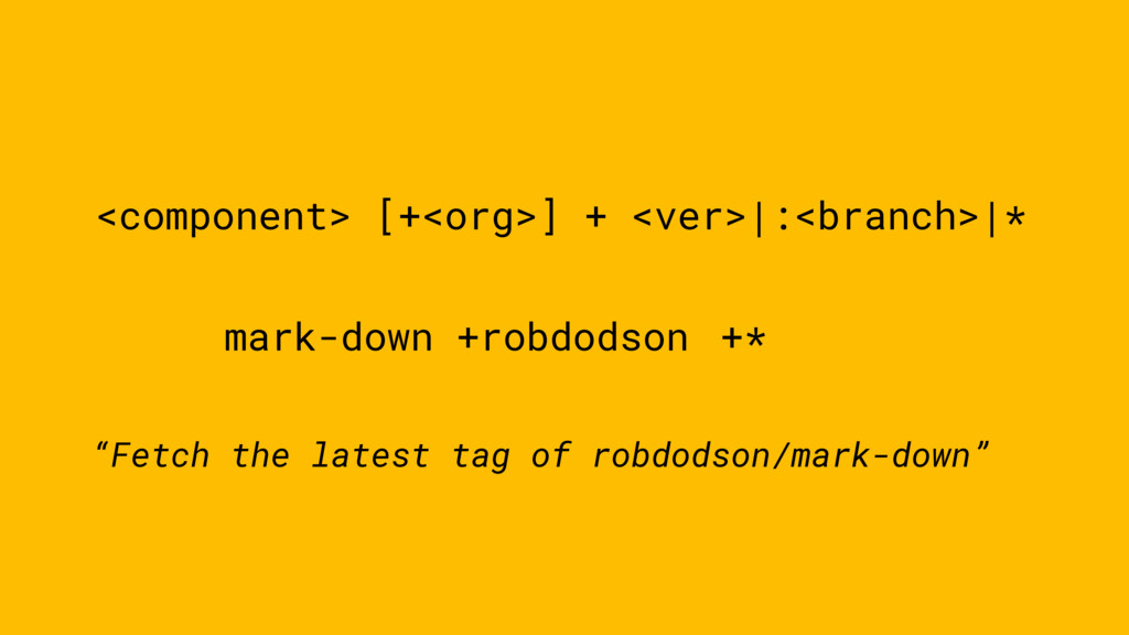 <component> [+<org>] + <ver>|:<branch>|* mark-d...