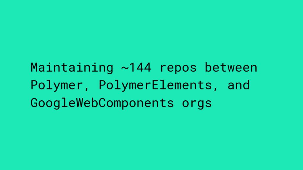 Maintaining ~144 repos between Polymer, Polymer...