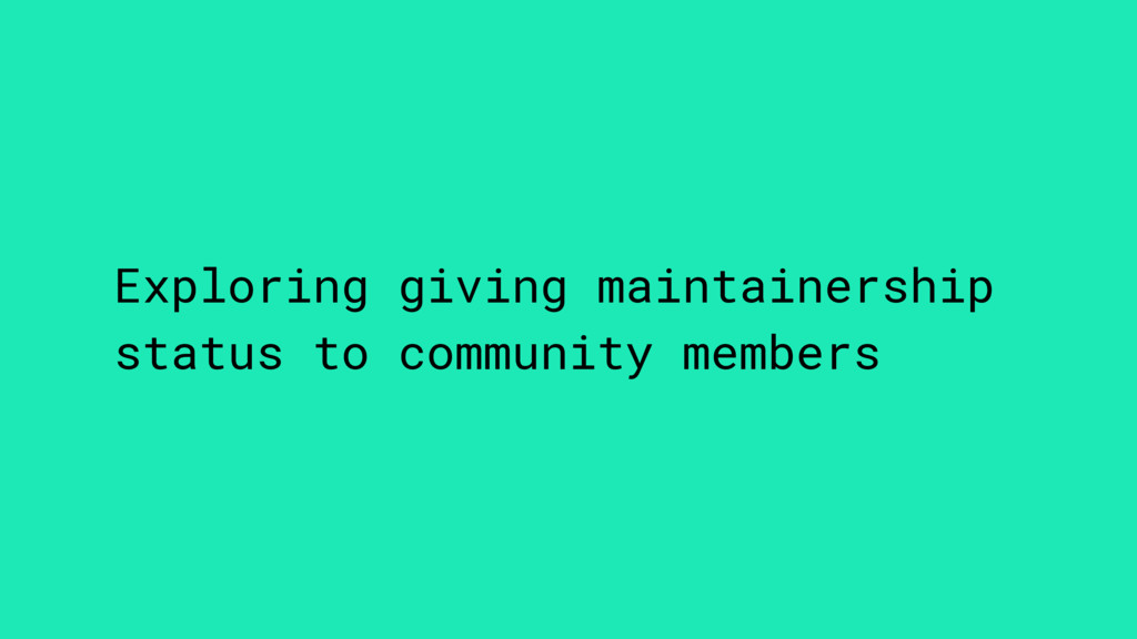 Exploring giving maintainership status to commu...