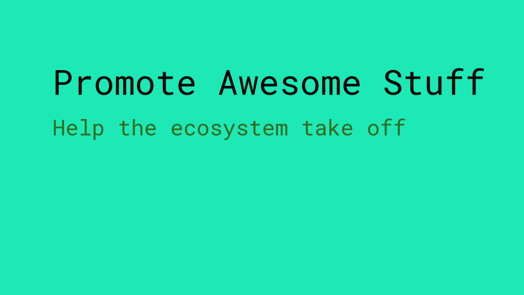 Promote Awesome Stuff Help the ecosystem take o...