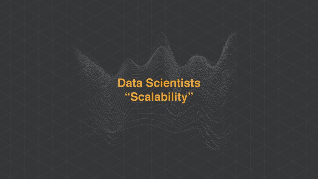 "Data Scientists ""Scalability"""