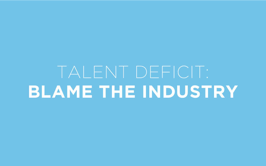 TALENT DEFICIT: BLAME THE INDUSTRY