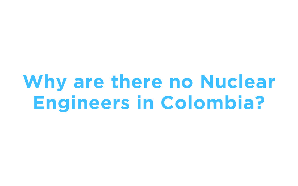 Why are there no Nuclear Engineers in Colombia?