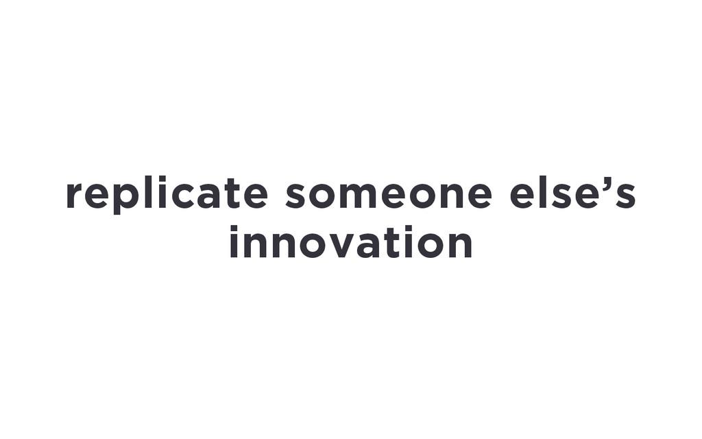 replicate someone else's innovation