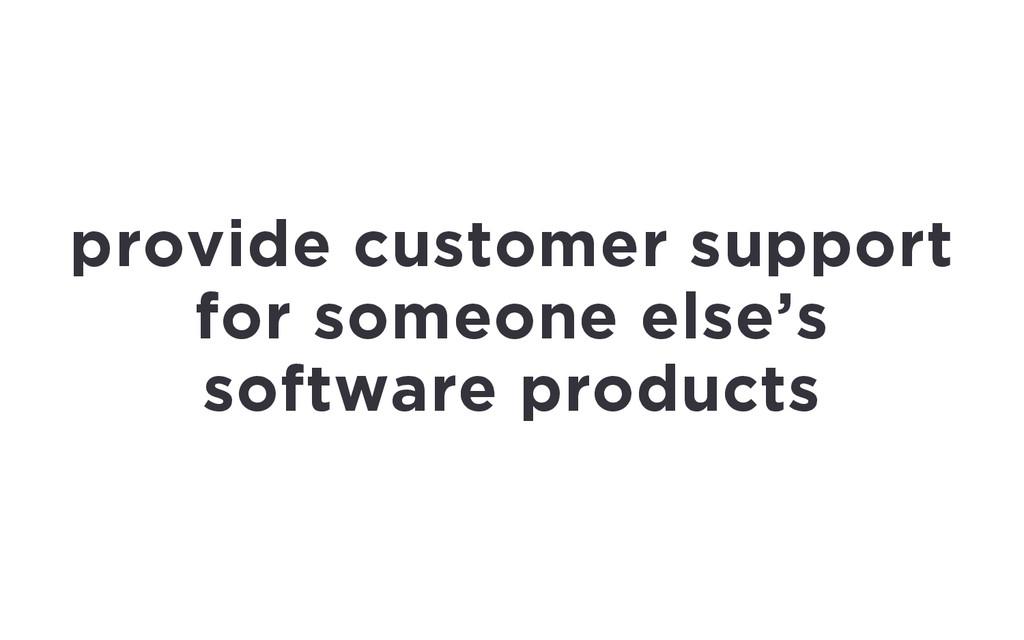 provide customer support for someone else's sof...
