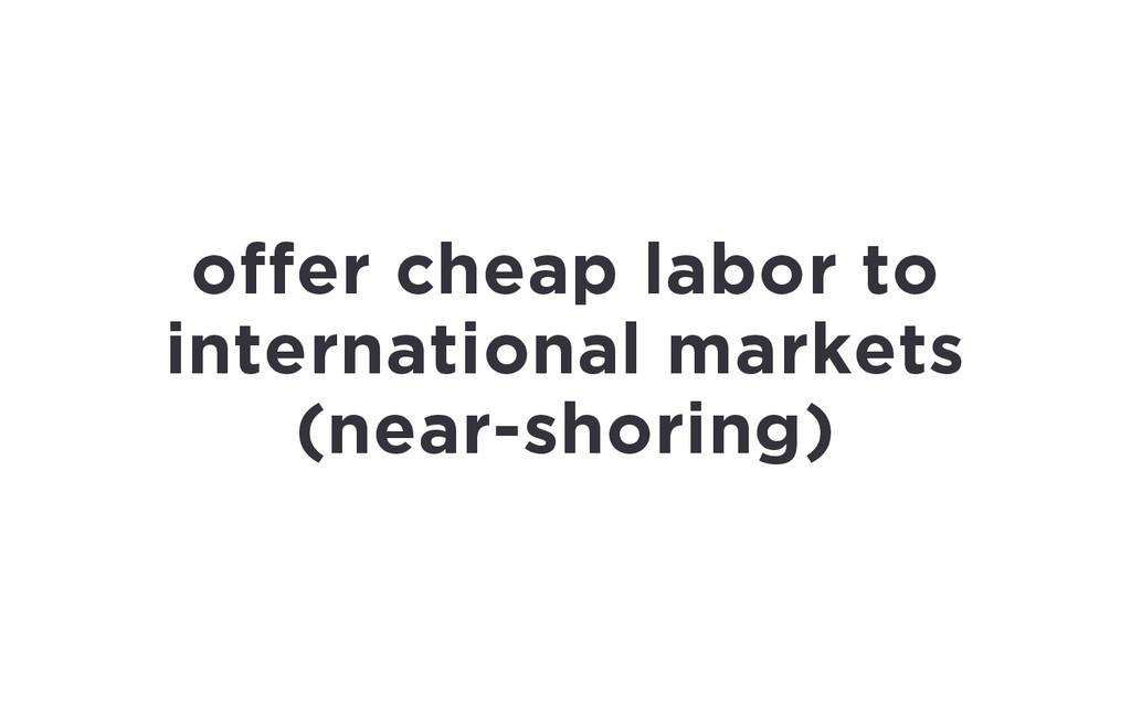 offer cheap labor to international markets (nea...