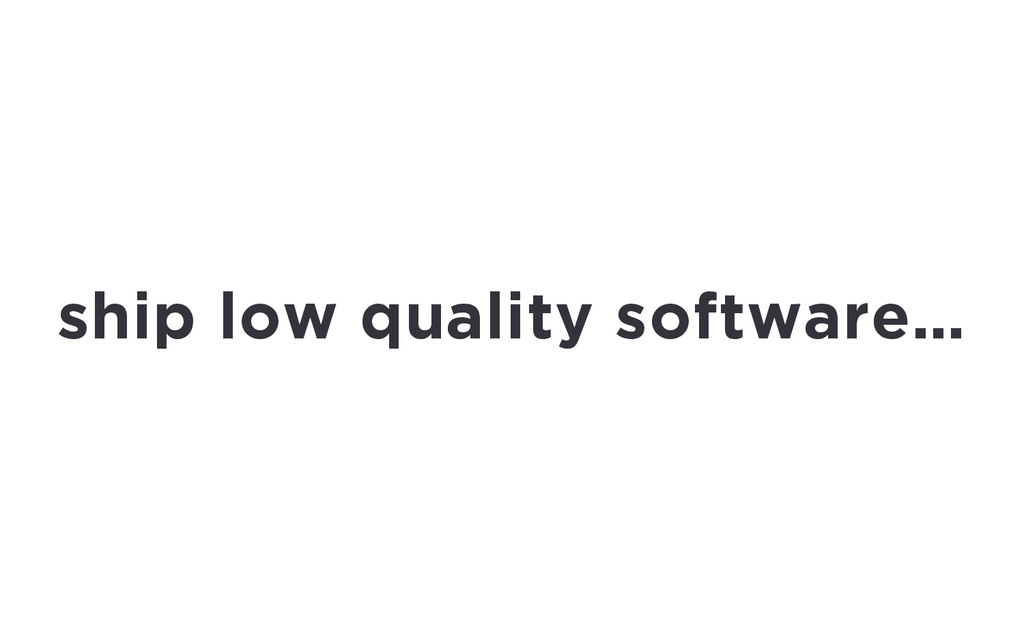 ship low quality software…