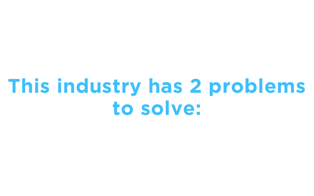 This industry has 2 problems to solve:
