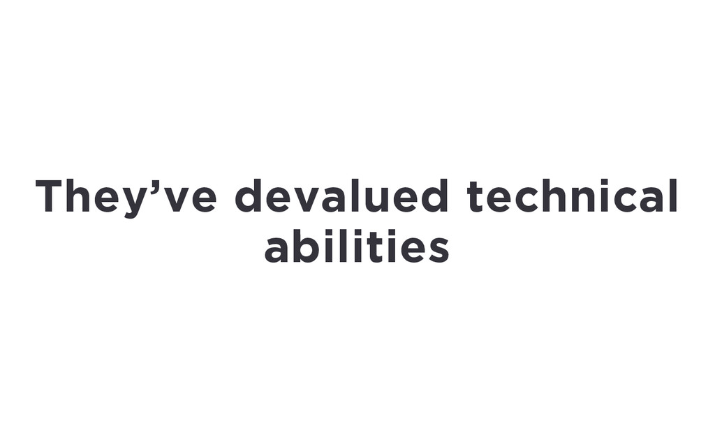 They've devalued technical abilities