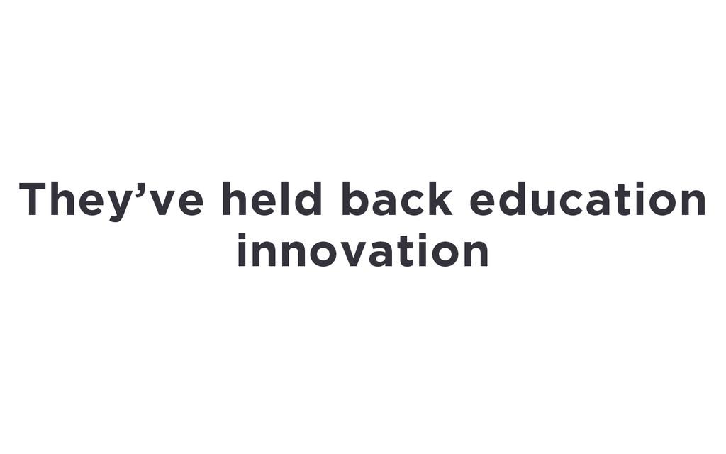 They've held back education innovation