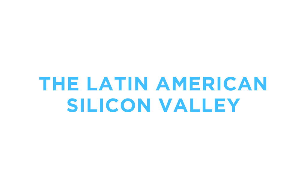 THE LATIN AMERICAN SILICON VALLEY