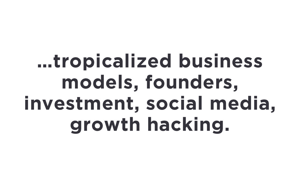 …tropicalized business models, founders, invest...