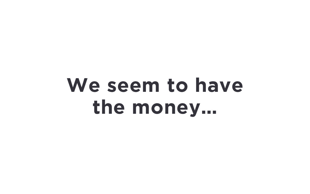 We seem to have the money…