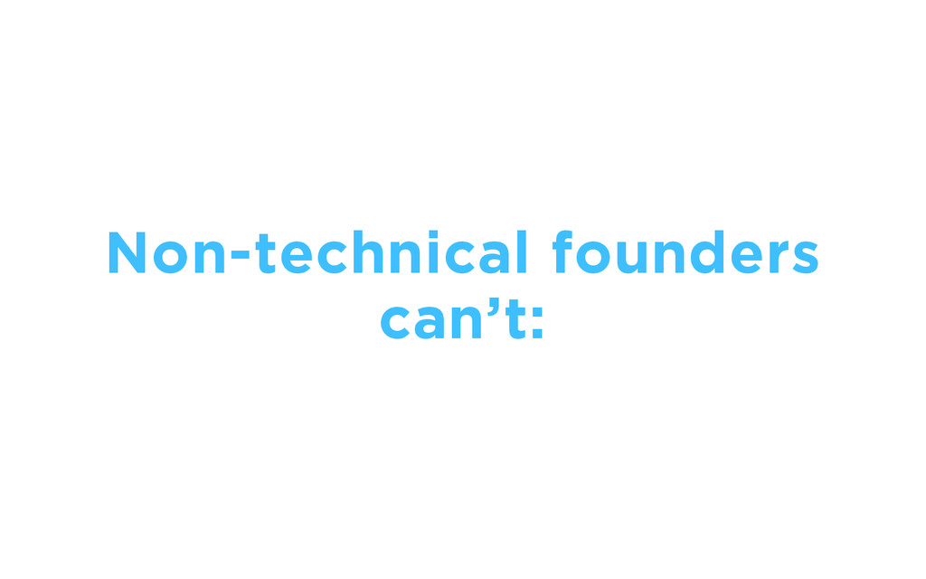 Non-technical founders can't: