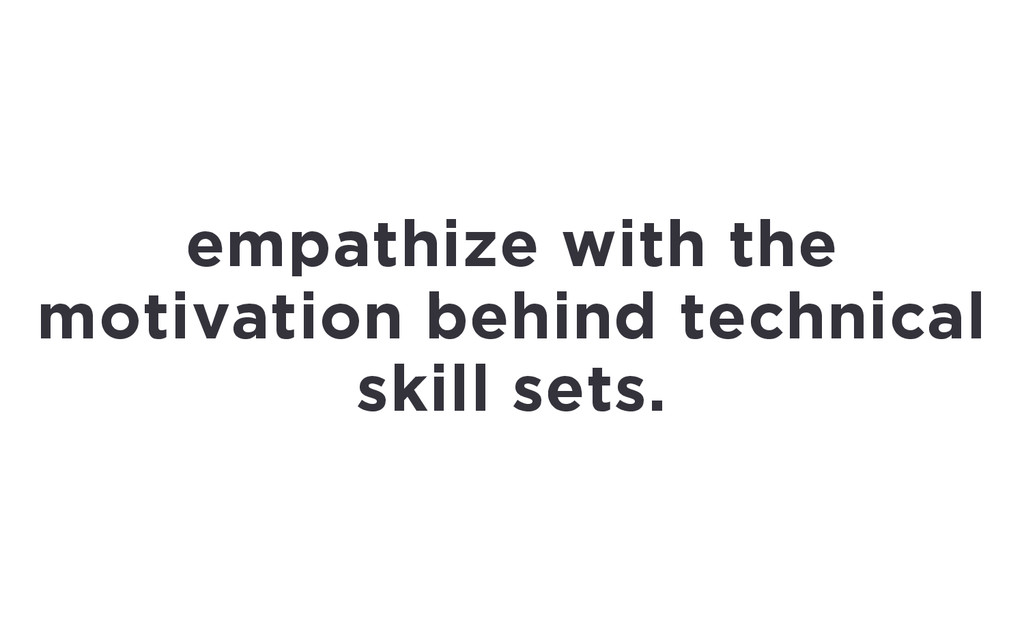 empathize with the motivation behind technical ...