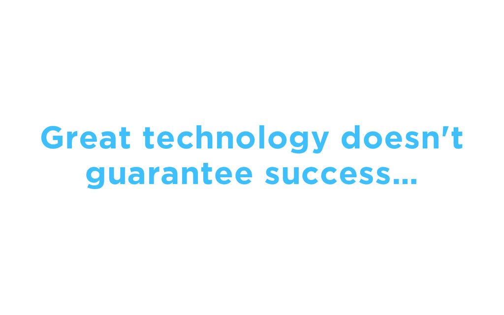 Great technology doesn't guarantee success…