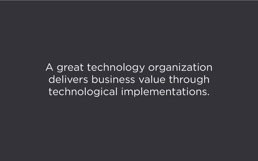 A great technology organization delivers busine...