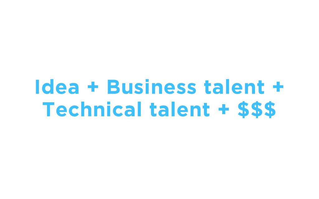 Idea + Business talent + Technical talent + $$$