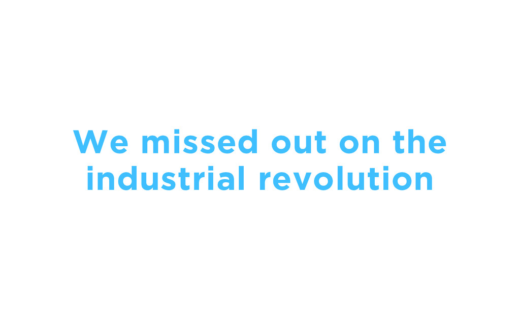 We missed out on the industrial revolution