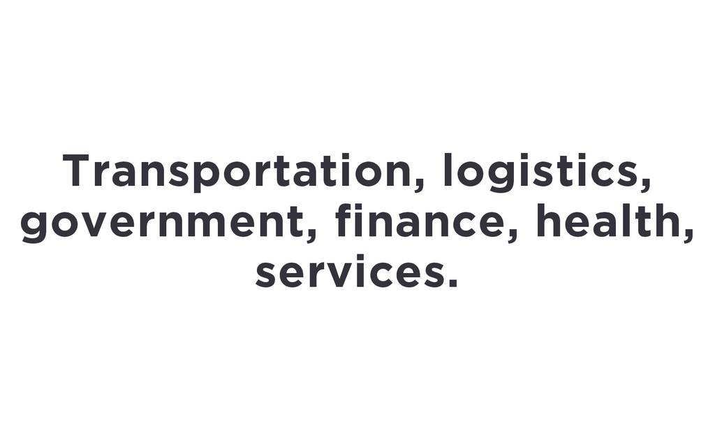 Transportation, logistics, government, finance,...