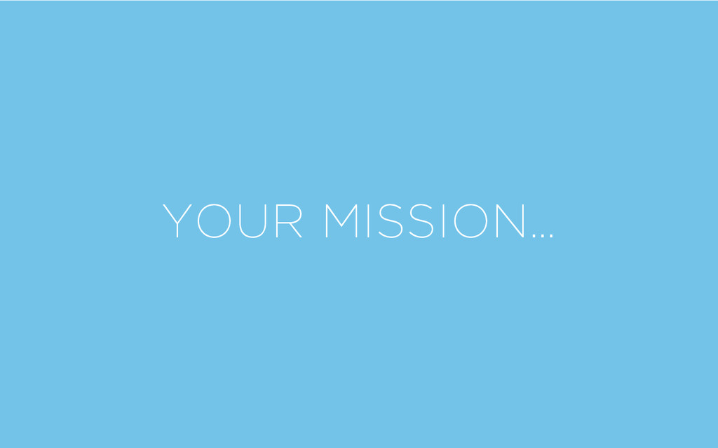YOUR MISSION…
