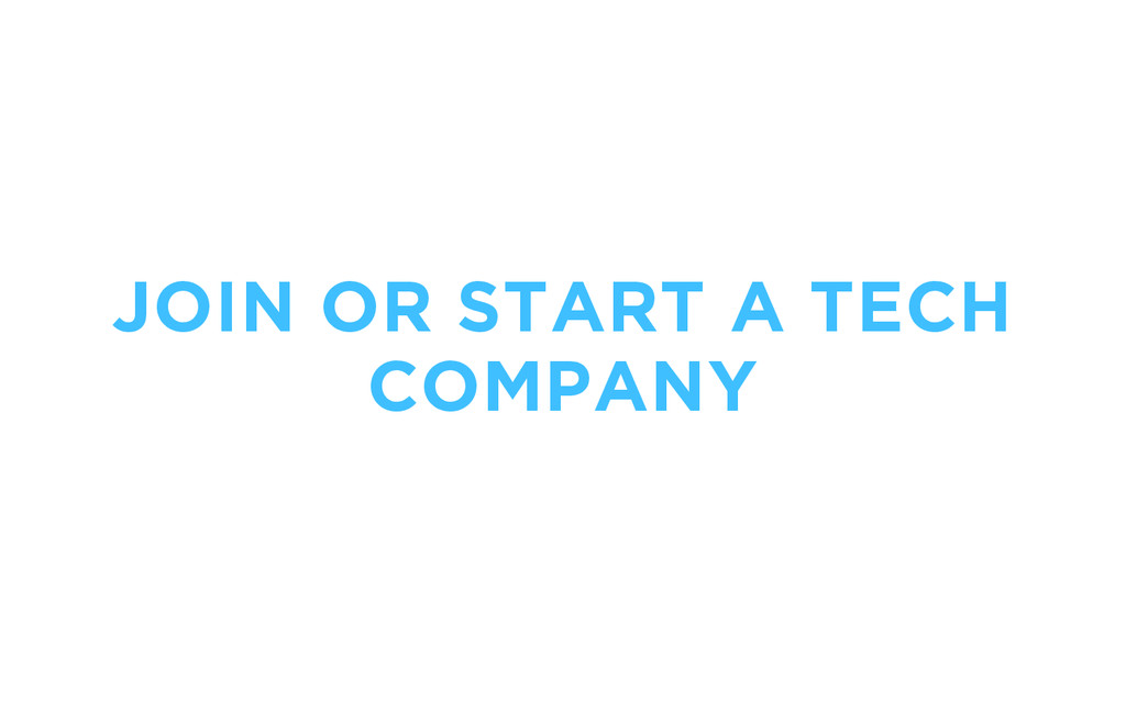 JOIN OR START A TECH COMPANY