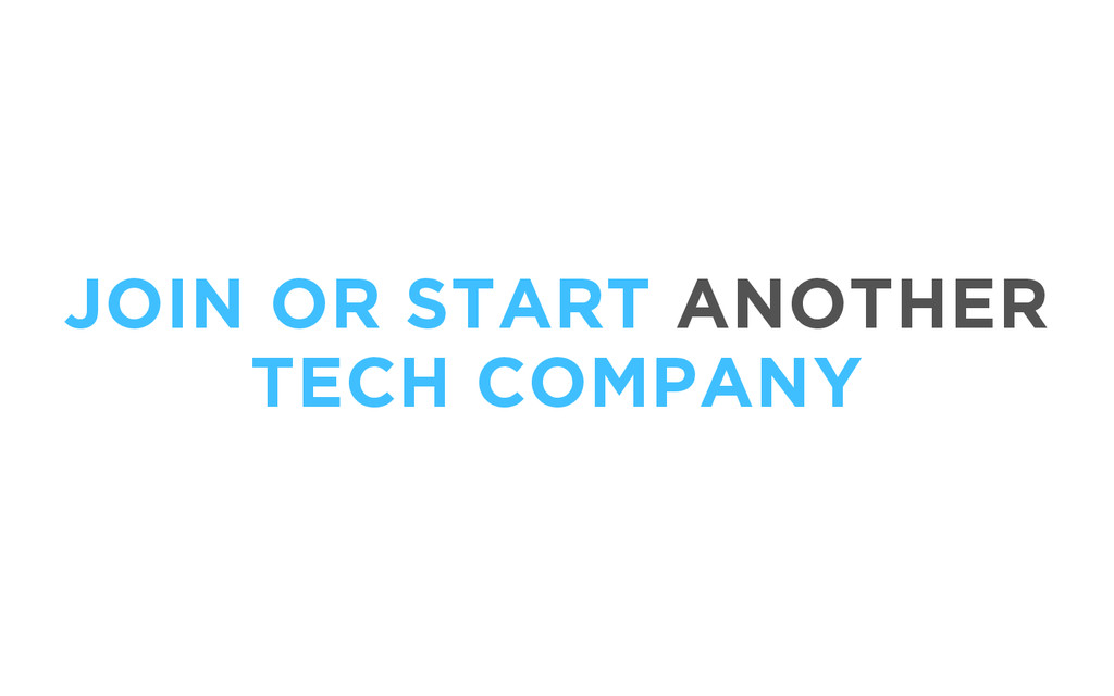 JOIN OR START ANOTHER TECH COMPANY