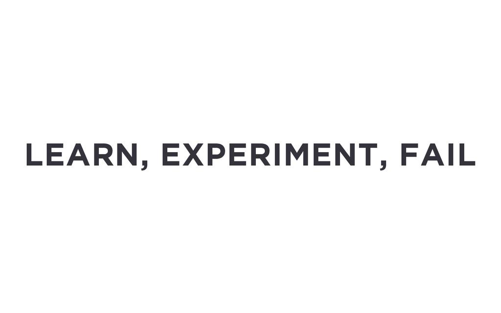 LEARN, EXPERIMENT, FAIL