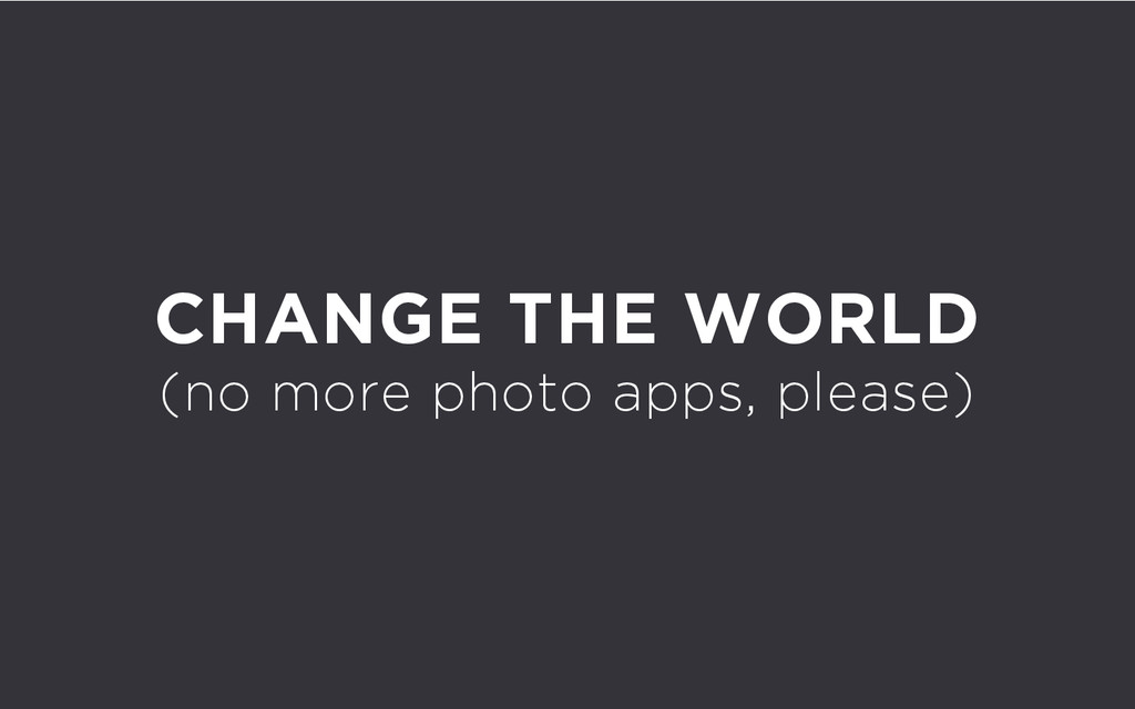 CHANGE THE WORLD (no more photo apps, please)