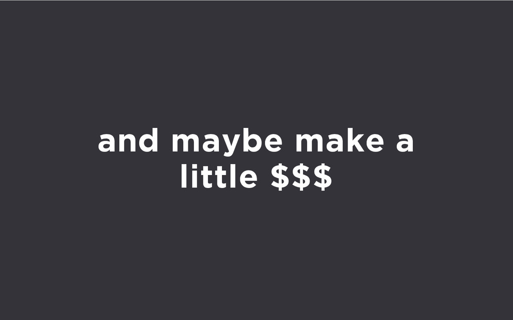 and maybe make a little $$$