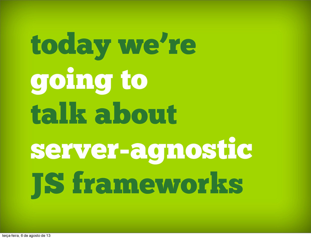 today we're going to talk about server-agnostic...