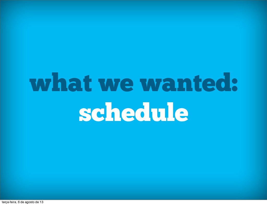 what we wanted: schedule terça-feira, 6 de agos...